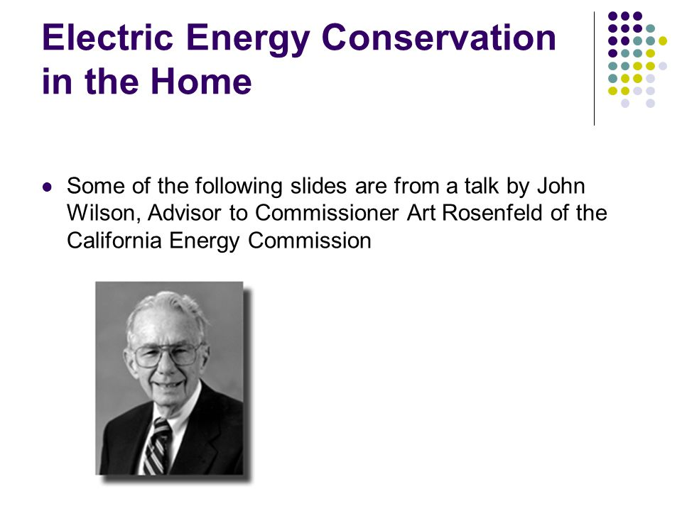 Electric Energy Conservation in the Home Some of the following slides are from a talk by John Wilson, Advisor to Commissioner Art Rosenfeld of the Cal