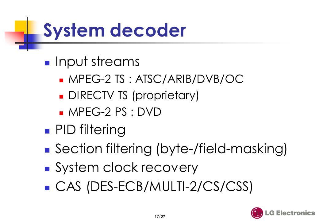 17/39 System decoder Input streams MPEG-2 TS : ATSC/ARIB/DVB/OC DIRECTV TS (proprietary) MPEG-2 PS : DVD PID filtering Section filtering (byte-/field-