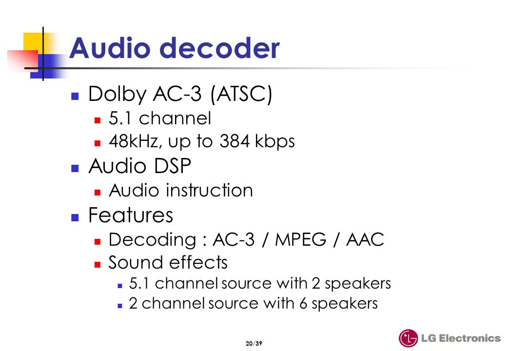 20/39 Audio decoder Dolby AC-3 (ATSC) 5.1 channel 48kHz, up to 384 kbps Audio DSP Audio instruction Features Decoding : AC-3 / MPEG / AAC Sound effect