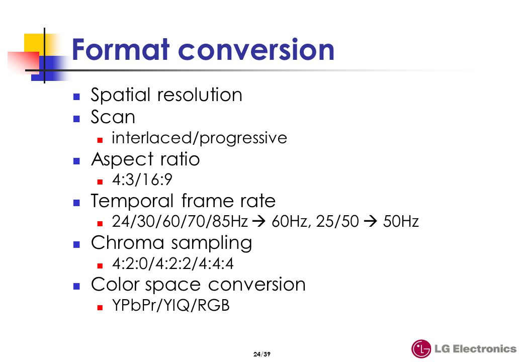 24/39 Format conversion Spatial resolution Scan interlaced/progressive Aspect ratio 4:3/16:9 Temporal frame rate 24/30/60/70/85Hz 60Hz, 25/50 50Hz Chr