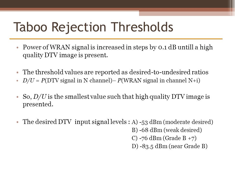 Taboo Rejection Thresholds Power of WRAN signal is increased in steps by 0.1 dB untill a high quality DTV image is present. The threshold values are r