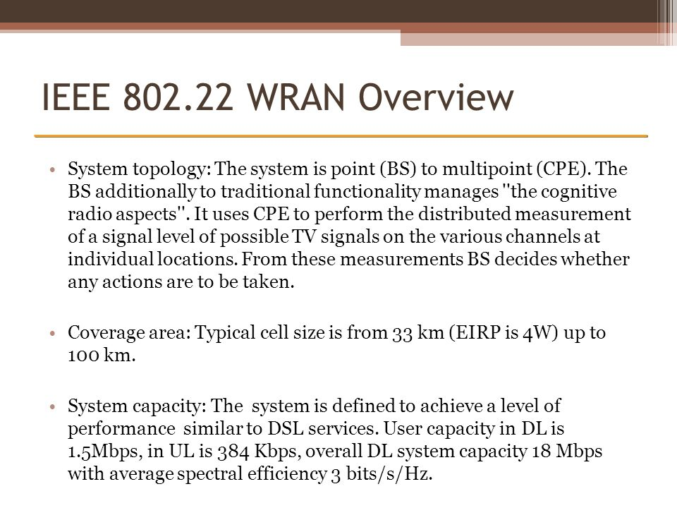 IEEE 802.22 WRAN Overview System topology: The system is point (BS) to multipoint (CPE). The BS additionally to traditional functionality manages ''th