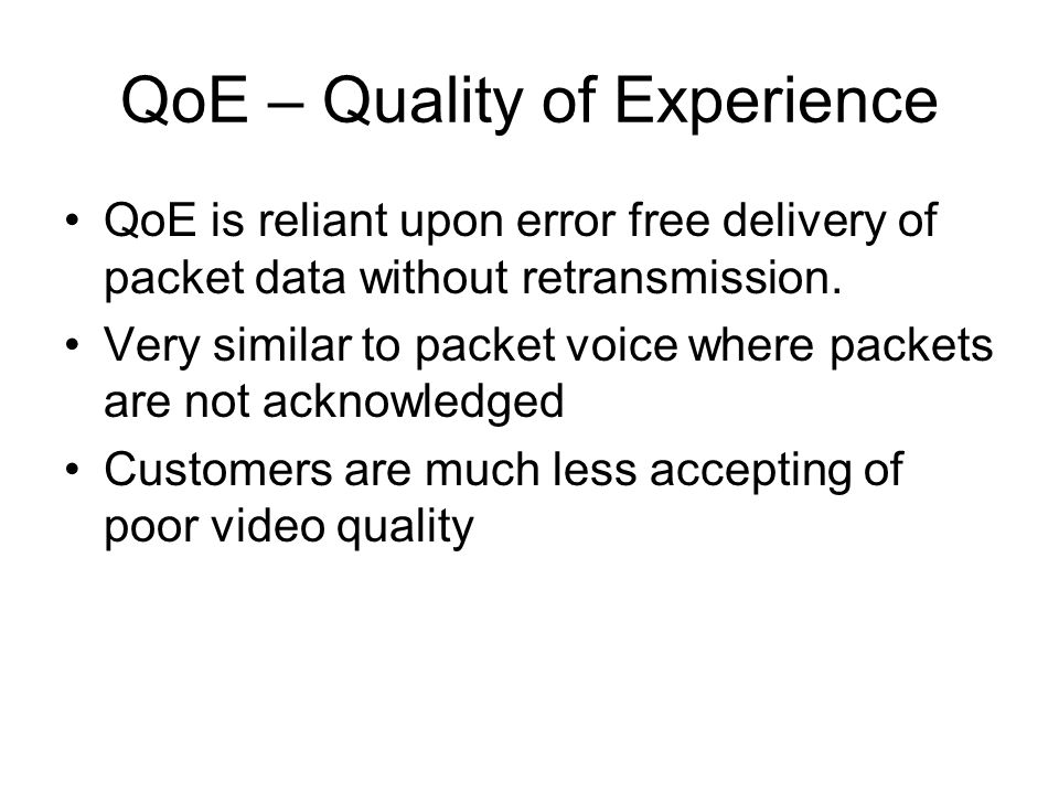 QoE – Quality of Experience QoE is reliant upon error free delivery of packet data without retransmission.