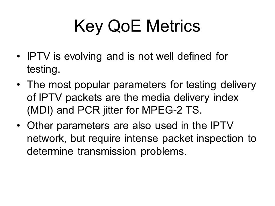 Key QoE Metrics IPTV is evolving and is not well defined for testing.