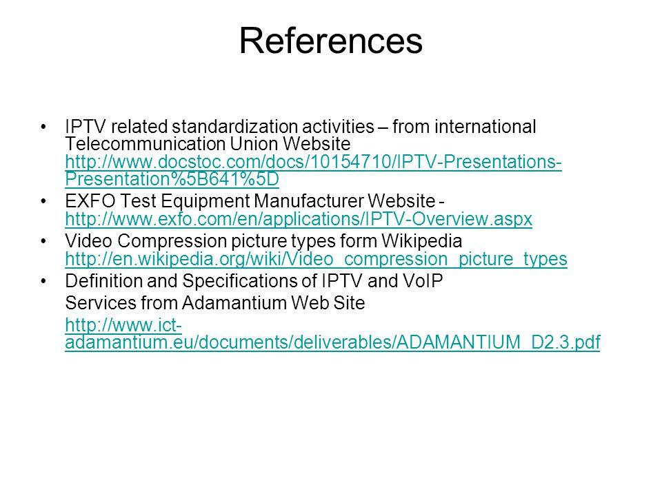 References IPTV related standardization activities – from international Telecommunication Union Website http://www.docstoc.com/docs/10154710/IPTV-Presentations- Presentation%5B641%5D http://www.docstoc.com/docs/10154710/IPTV-Presentations- Presentation%5B641%5D EXFO Test Equipment Manufacturer Website - http://www.exfo.com/en/applications/IPTV-Overview.aspx http://www.exfo.com/en/applications/IPTV-Overview.aspx Video Compression picture types form Wikipedia http://en.wikipedia.org/wiki/Video_compression_picture_types http://en.wikipedia.org/wiki/Video_compression_picture_types Definition and Specifications of IPTV and VoIP Services from Adamantium Web Site http://www.ict- adamantium.eu/documents/deliverables/ADAMANTIUM_D2.3.pdf