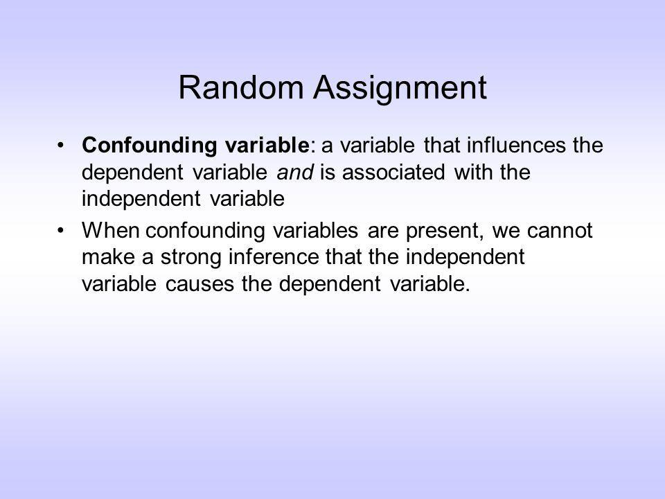 Random Assignment Confounding variable: a variable that influences the dependent variable and is associated with the independent variable When confounding variables are present, we cannot make a strong inference that the independent variable causes the dependent variable.