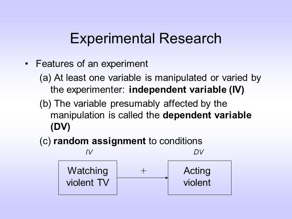 Experimental Research Features of an experiment (a) At least one variable is manipulated or varied by the experimenter: independent variable (IV) (b) The variable presumably affected by the manipulation is called the dependent variable (DV) (c) random assignment to conditions Watching violent TV Acting violent IVDV +