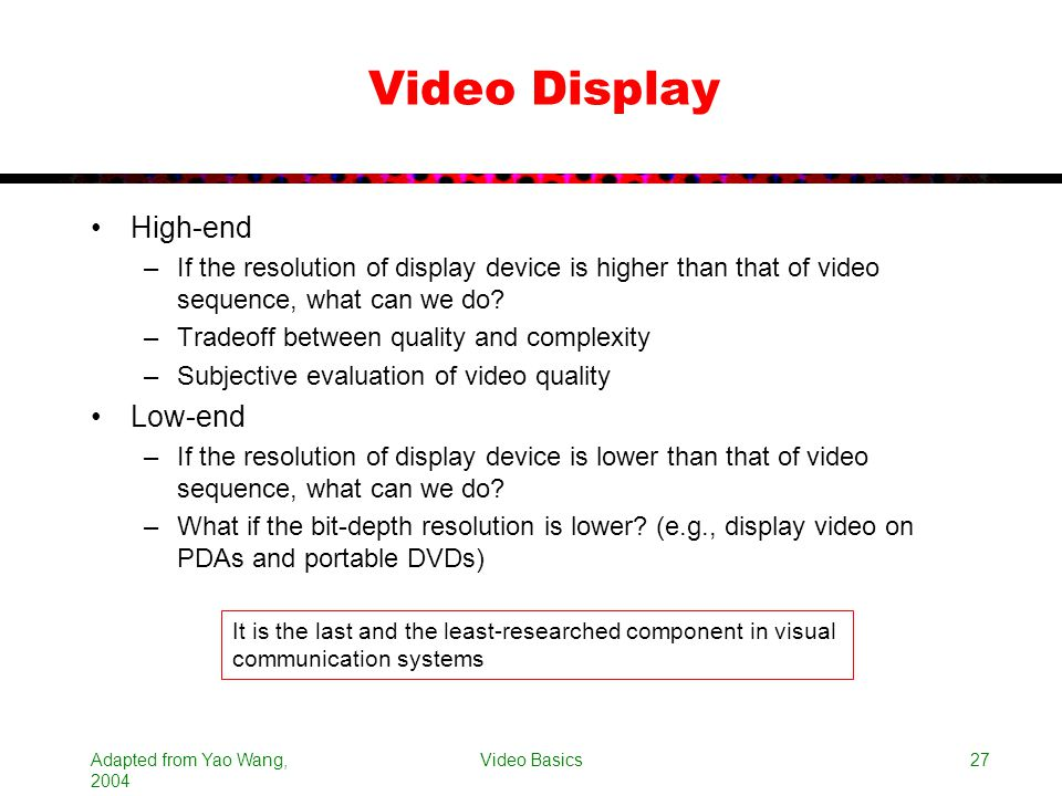 Adapted from Yao Wang, 2004 Video Basics27 Video Display High-end –If the resolution of display device is higher than that of video sequence, what can