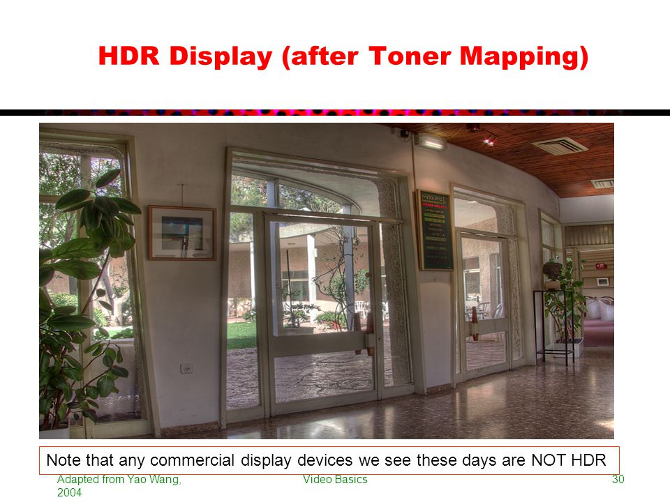 Adapted from Yao Wang, 2004 Video Basics30 HDR Display (after Toner Mapping) Note that any commercial display devices we see these days are NOT HDR