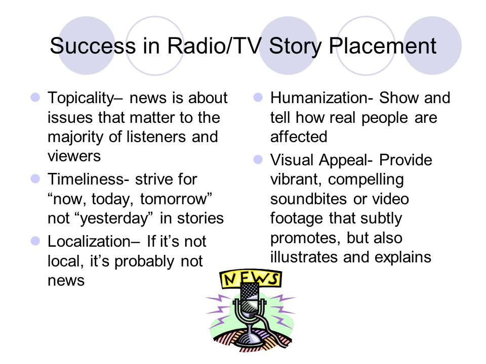 Success in Radio/TV Story Placement Topicality– news is about issues that matter to the majority of listeners and viewers Timeliness- strive for now,
