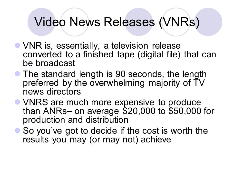 Video News Releases (VNRs) VNR is, essentially, a television release converted to a finished tape (digital file) that can be broadcast The standard le