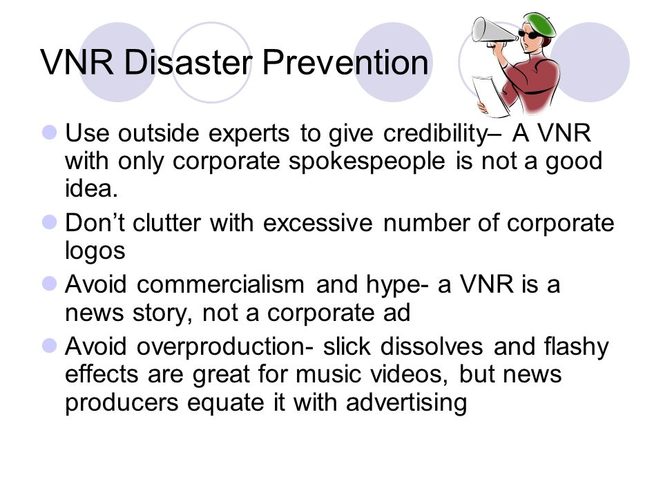 VNR Disaster Prevention Use outside experts to give credibility– A VNR with only corporate spokespeople is not a good idea. Dont clutter with excessiv
