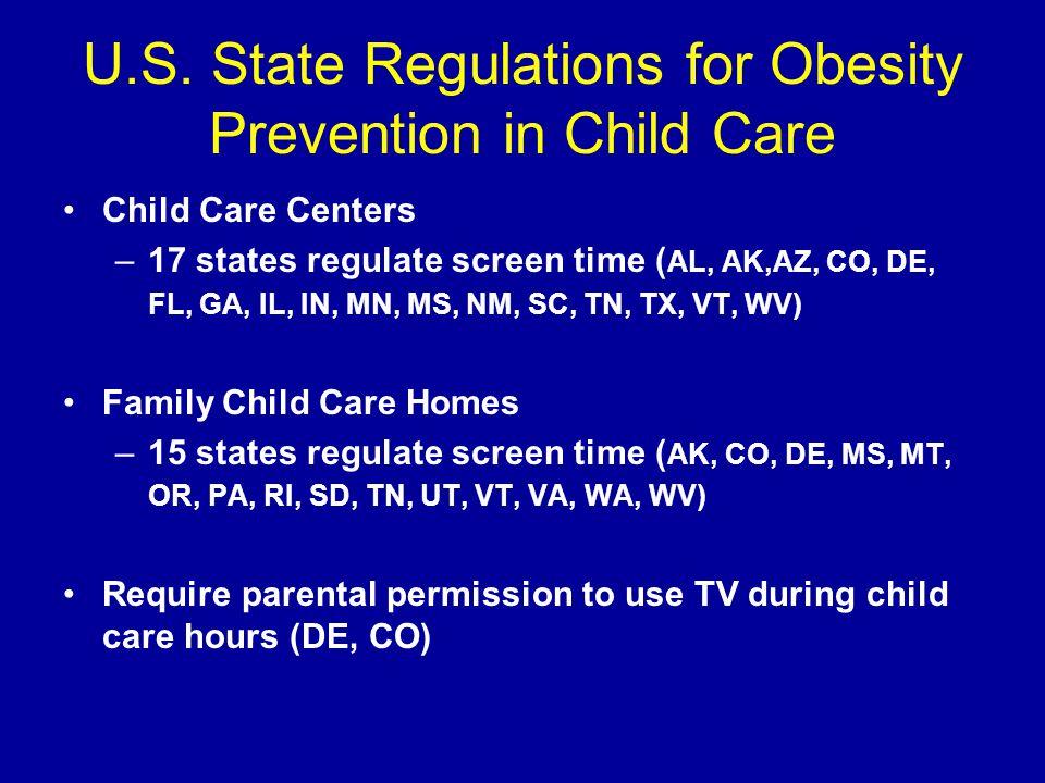 U.S. State Regulations for Obesity Prevention in Child Care Child Care Centers –17 states regulate screen time ( AL, AK,AZ, CO, DE, FL, GA, IL, IN, MN