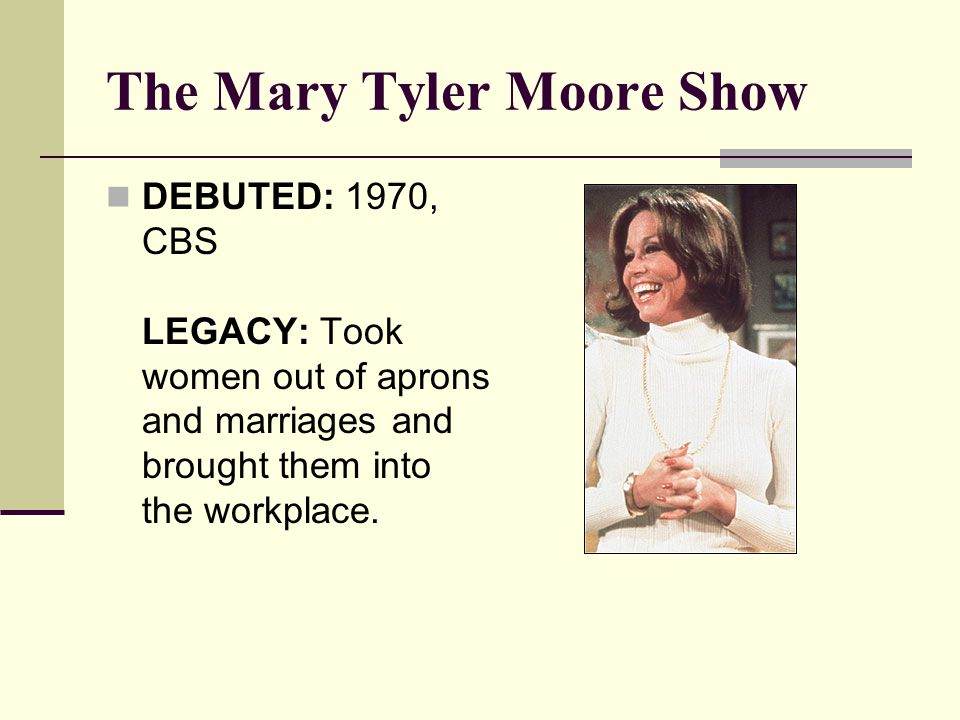 The Mary Tyler Moore Show DEBUTED: 1970, CBS LEGACY: Took women out of aprons and marriages and brought them into the workplace.