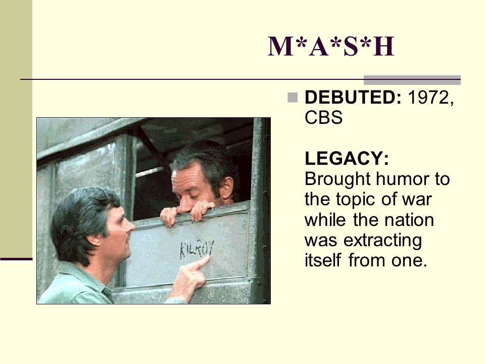 M*A*S*H DEBUTED: 1972, CBS LEGACY: Brought humor to the topic of war while the nation was extracting itself from one.
