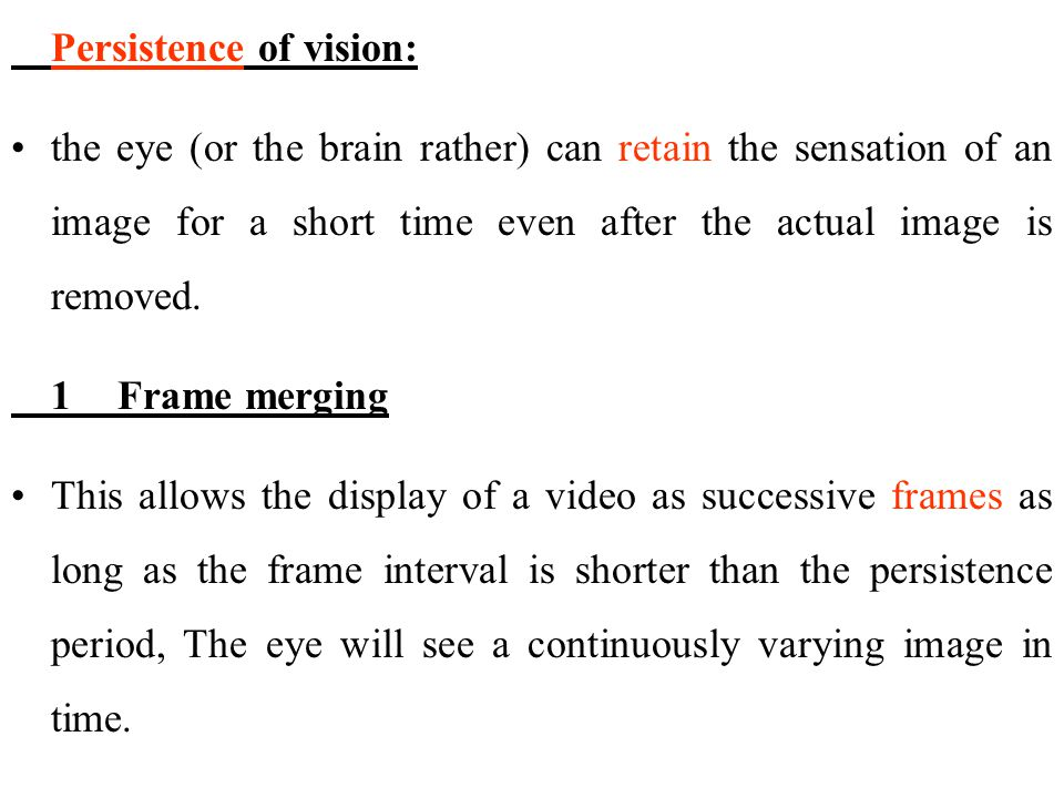 Persistence of vision: the eye (or the brain rather) can retain the sensation of an image for a short time even after the actual image is removed. 1Fr
