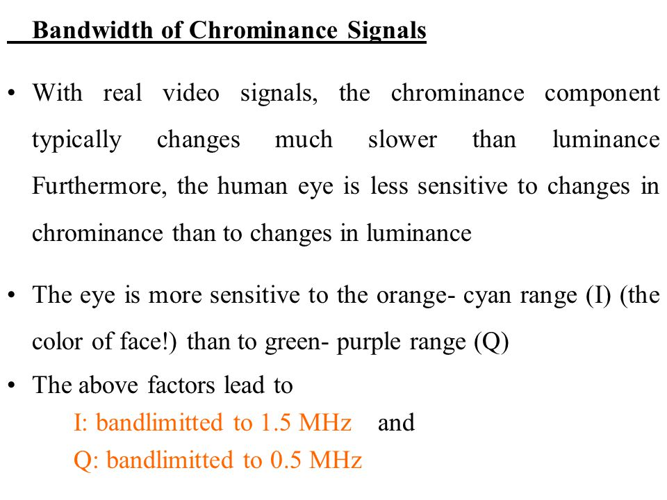 Bandwidth of Chrominance Signals With real video signals, the chrominance component typically changes much slower than luminance Furthermore, the huma
