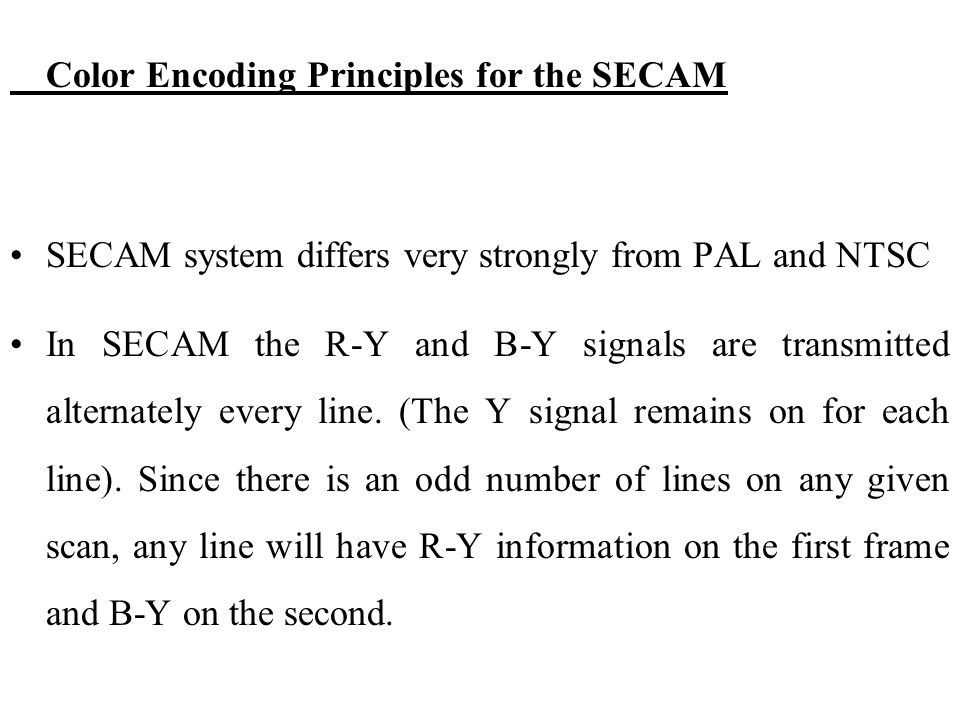 Color Encoding Principles for the SECAM SECAM system differs very strongly from PAL and NTSC In SECAM the R-Y and B-Y signals are transmitted alternat