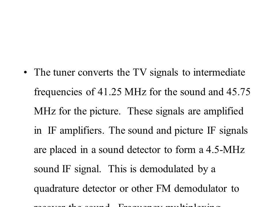The tuner converts the TV signals to intermediate frequencies of 41.25 MHz for the sound and 45.75 MHz for the picture. These signals are amplified in