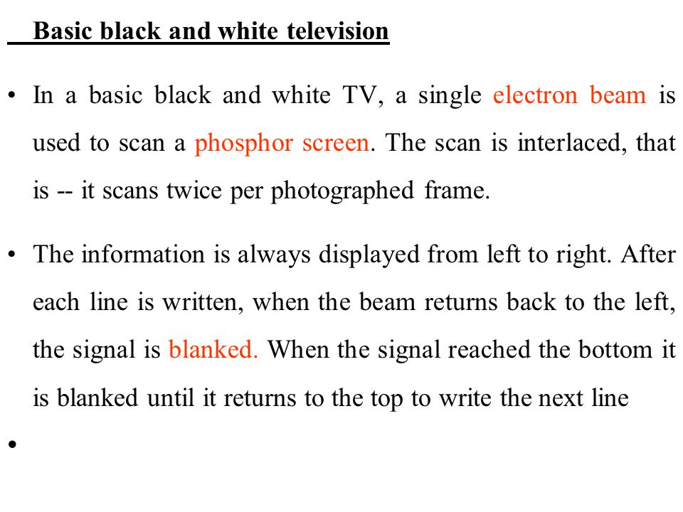 Basic black and white television In a basic black and white TV, a single electron beam is used to scan a phosphor screen. The scan is interlaced, that