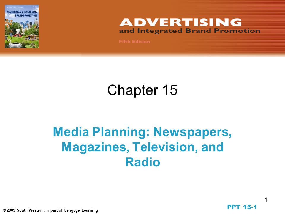 1 © 2009 South-Western, a part of Cengage Learning Chapter 15 Media Planning: Newspapers, Magazines, Television, and Radio PPT 15-1