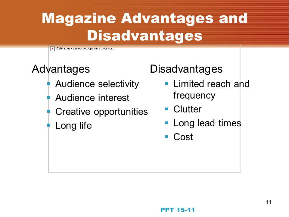 11 PPT 15-11 Magazine Advantages and Disadvantages Advantages Audience selectivity Audience interest Creative opportunities Long life Disadvantages Limited reach and frequency Clutter Long lead times Cost