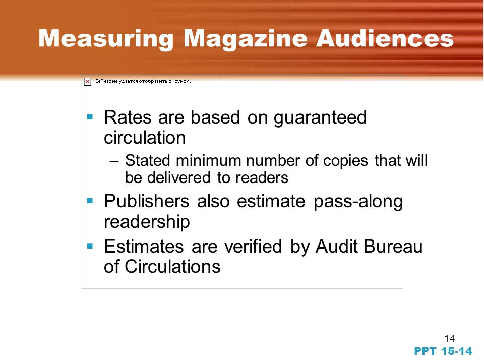 14 PPT 15-14 Measuring Magazine Audiences Rates are based on guaranteed circulation –Stated minimum number of copies that will be delivered to readers Publishers also estimate pass-along readership Estimates are verified by Audit Bureau of Circulations