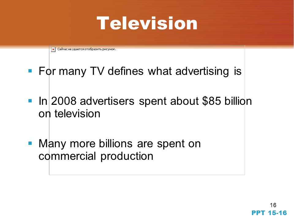 16 PPT 15-16 Television For many TV defines what advertising is In 2008 advertisers spent about $85 billion on television Many more billions are spent on commercial production