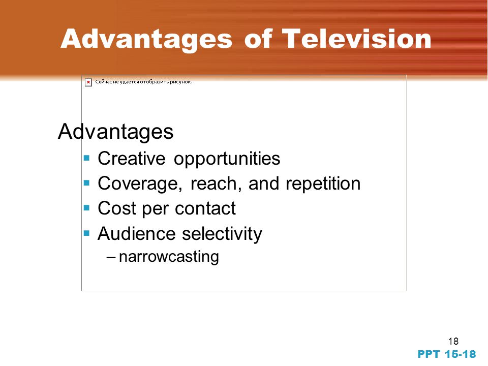 18 PPT 15-18 Advantages of Television Advantages Creative opportunities Coverage, reach, and repetition Cost per contact Audience selectivity –narrowcasting