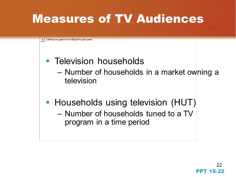 22 PPT 15-22 Measures of TV Audiences Television households –Number of households in a market owning a television Households using television (HUT) –Number of households tuned to a TV program in a time period