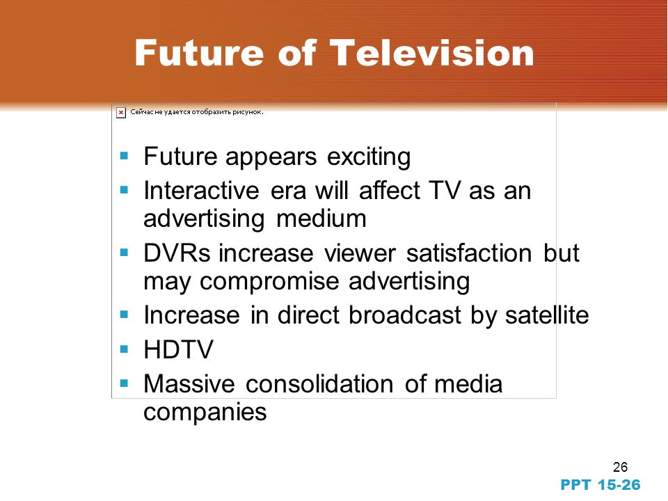 26 PPT 15-26 Future of Television Future appears exciting Interactive era will affect TV as an advertising medium DVRs increase viewer satisfaction but may compromise advertising Increase in direct broadcast by satellite HDTV Massive consolidation of media companies