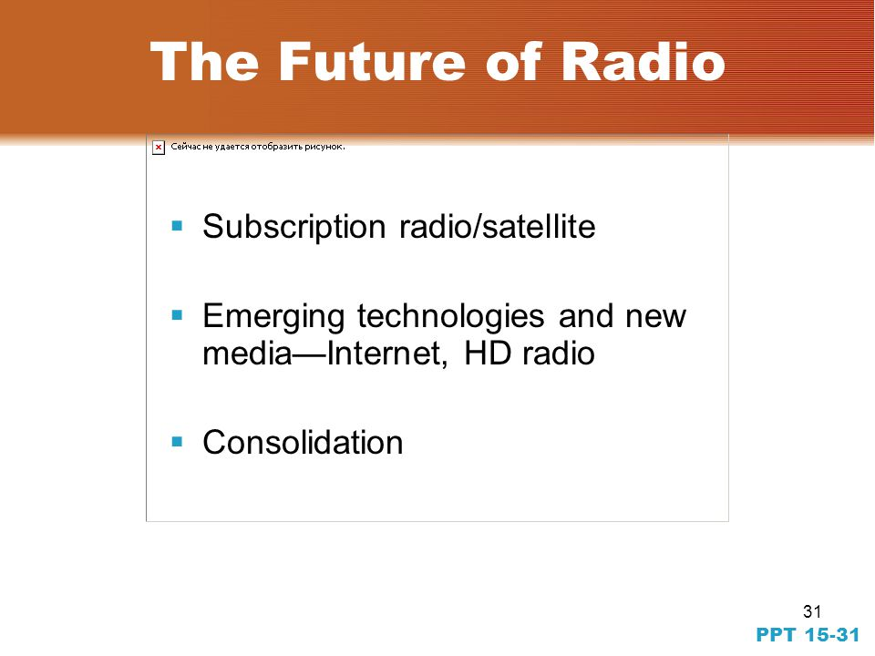 31 PPT 15-31 The Future of Radio Subscription radio/satellite Emerging technologies and new mediaInternet, HD radio Consolidation