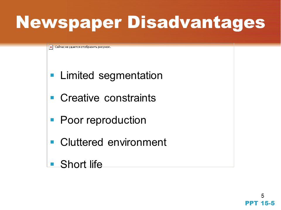 5 PPT 15-5 Newspaper Disadvantages Limited segmentation Creative constraints Poor reproduction Cluttered environment Short life