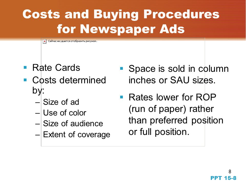 8 PPT 15-8 Costs and Buying Procedures for Newspaper Ads Rate Cards Costs determined by: –Size of ad –Use of color –Size of audience –Extent of coverage Space is sold in column inches or SAU sizes.