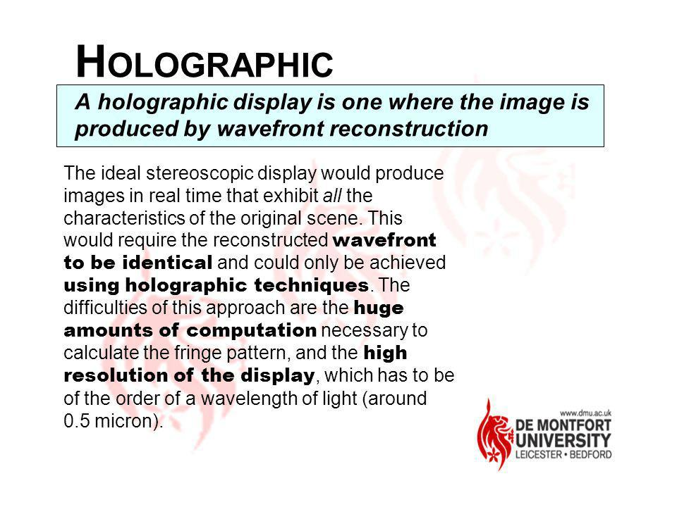 H OLOGRAPHIC A holographic display is one where the image is produced by wavefront reconstruction The ideal stereoscopic display would produce images