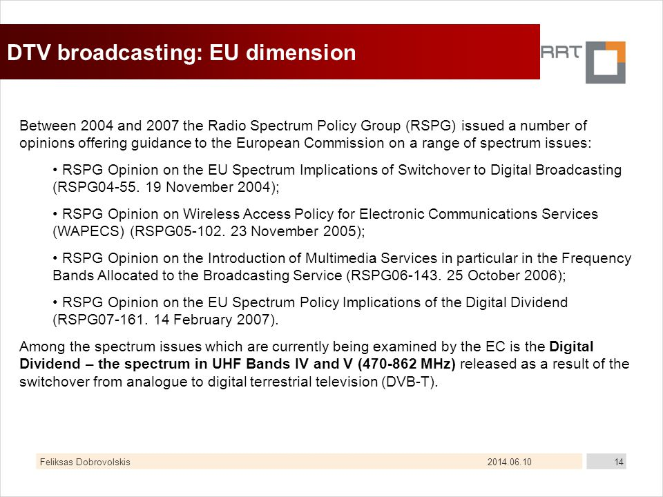 2014.06.10Feliksas Dobrovolskis14 DTV broadcasting: EU dimension Between 2004 and 2007 the Radio Spectrum Policy Group (RSPG) issued a number of opinions offering guidance to the European Commission on a range of spectrum issues: RSPG Opinion on the EU Spectrum Implications of Switchover to Digital Broadcasting (RSPG04-55.