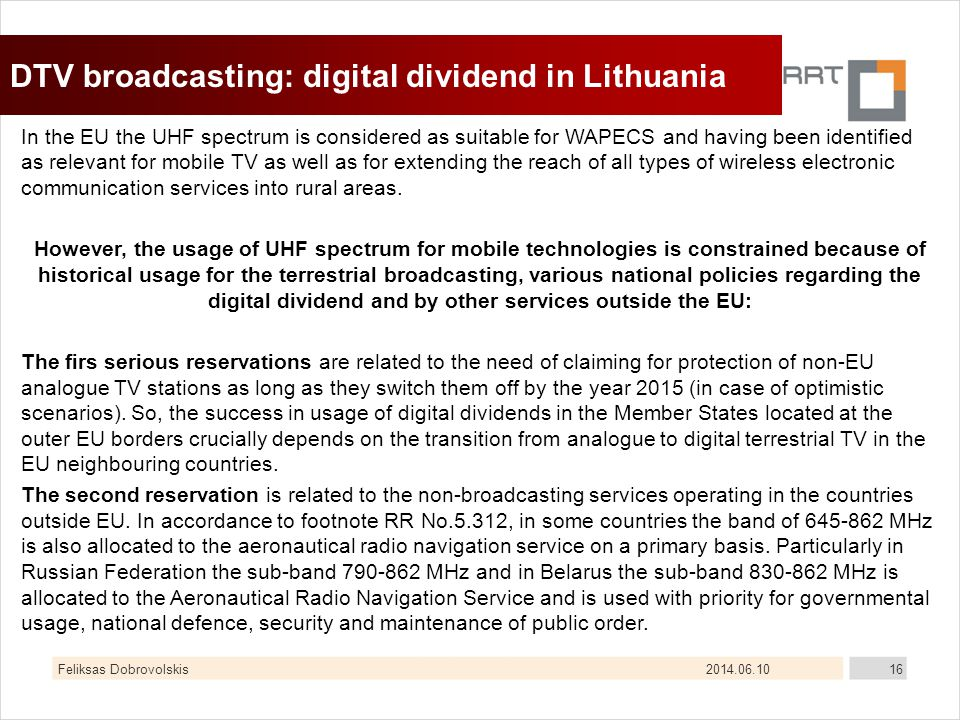2014.06.10Feliksas Dobrovolskis16 DTV broadcasting: digital dividend in Lithuania In the EU the UHF spectrum is considered as suitable for WAPECS and having been identified as relevant for mobile TV as well as for extending the reach of all types of wireless electronic communication services into rural areas.
