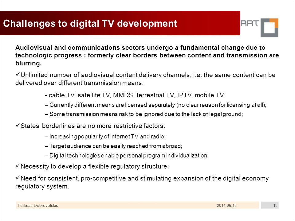 2014.06.10Feliksas Dobrovolskis18 Challenges to digital TV development Audiovisual and communications sectors undergo a fundamental change due to technologic progress : formerly clear borders between content and transmission are blurring.