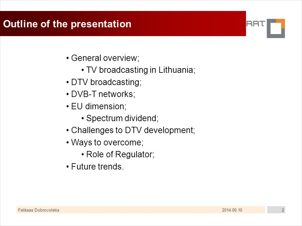 2014.06.10Feliksas Dobrovolskis2 Outline of the presentation General overview; TV broadcasting in Lithuania; DTV broadcasting; DVB-T networks; EU dimension; Spectrum dividend; Challenges to DTV development; Ways to overcome; Role of Regulator; Future trends.