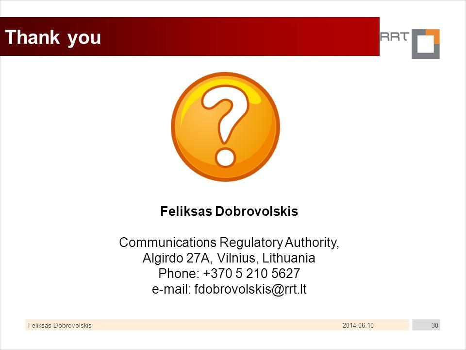 2014.06.10Feliksas Dobrovolskis30 Thank you Feliksas Dobrovolskis Communications Regulatory Authority, Algirdo 27A, Vilnius, Lithuania Phone: +370 5 210 5627 e-mail: fdobrovolskis@rrt.lt