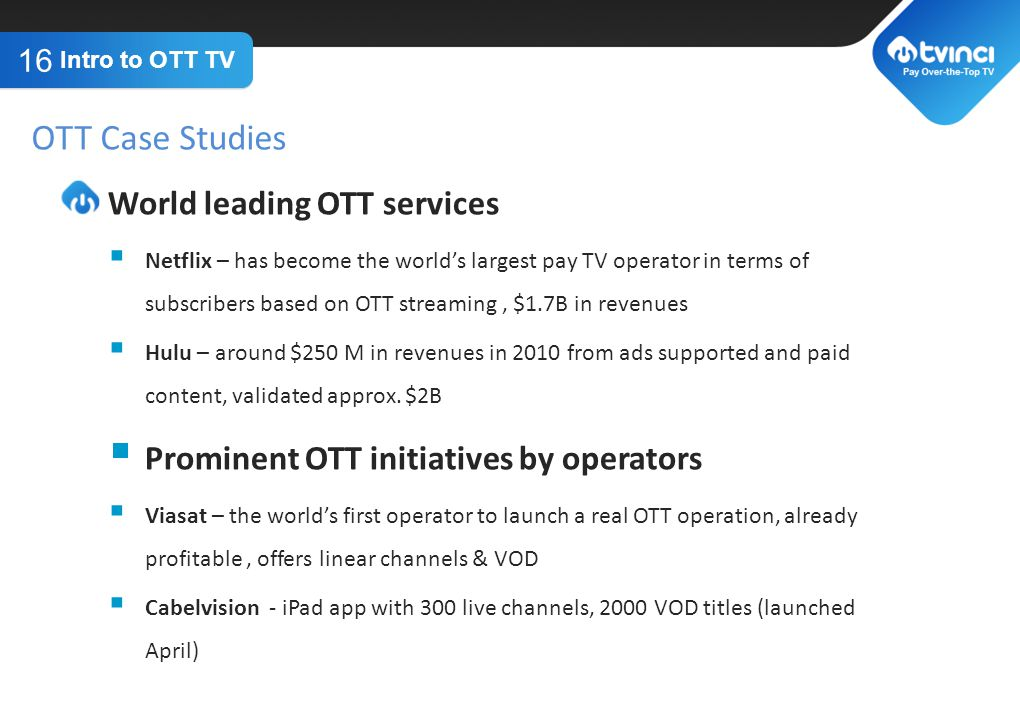 TITLE GOES HERE World leading OTT services Netflix – has become the worlds largest pay TV operator in terms of subscribers based on OTT streaming, $1.7B in revenues Hulu – around $250 M in revenues in 2010 from ads supported and paid content, validated approx.