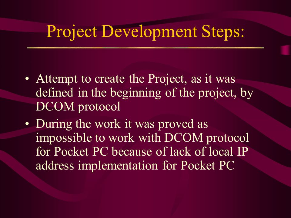 Project Development Steps: Attempt to create the Project, as it was defined in the beginning of the project, by DCOM protocol During the work it was proved as impossible to work with DCOM protocol for Pocket PC because of lack of local IP address implementation for Pocket PC