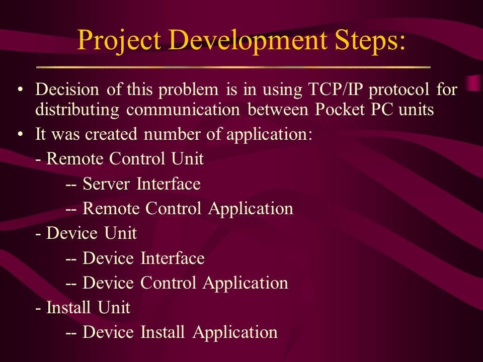 Project Development Steps: Decision of this problem is in using TCP/IP protocol for distributing communication between Pocket PC units It was created number of application: - Remote Control Unit -- Server Interface -- Remote Control Application - Device Unit -- Device Interface -- Device Control Application - Install Unit -- Device Install Application