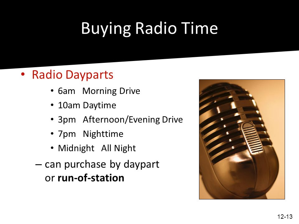 Buying Radio Time Radio Dayparts 6am Morning Drive 10am Daytime 3pm Afternoon/Evening Drive 7pm Nighttime Midnight All Night – can purchase by daypart