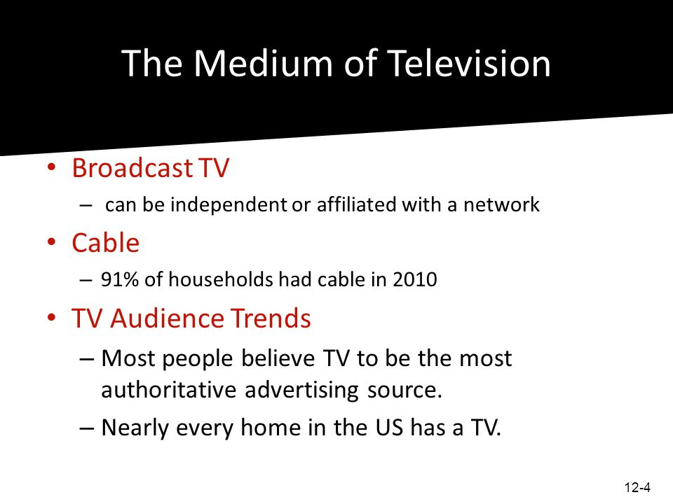 The Medium of Television Broadcast TV – can be independent or affiliated with a network Cable – 91% of households had cable in 2010 TV Audience Trends