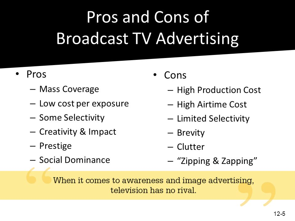 Pros and Cons of Broadcast TV Advertising Pros – Mass Coverage – Low cost per exposure – Some Selectivity – Creativity & Impact – Prestige – Social Do