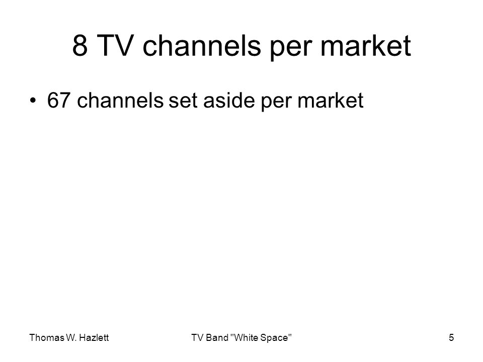 Thomas W. HazlettTV Band White Space 5 8 TV channels per market 67 channels set aside per market