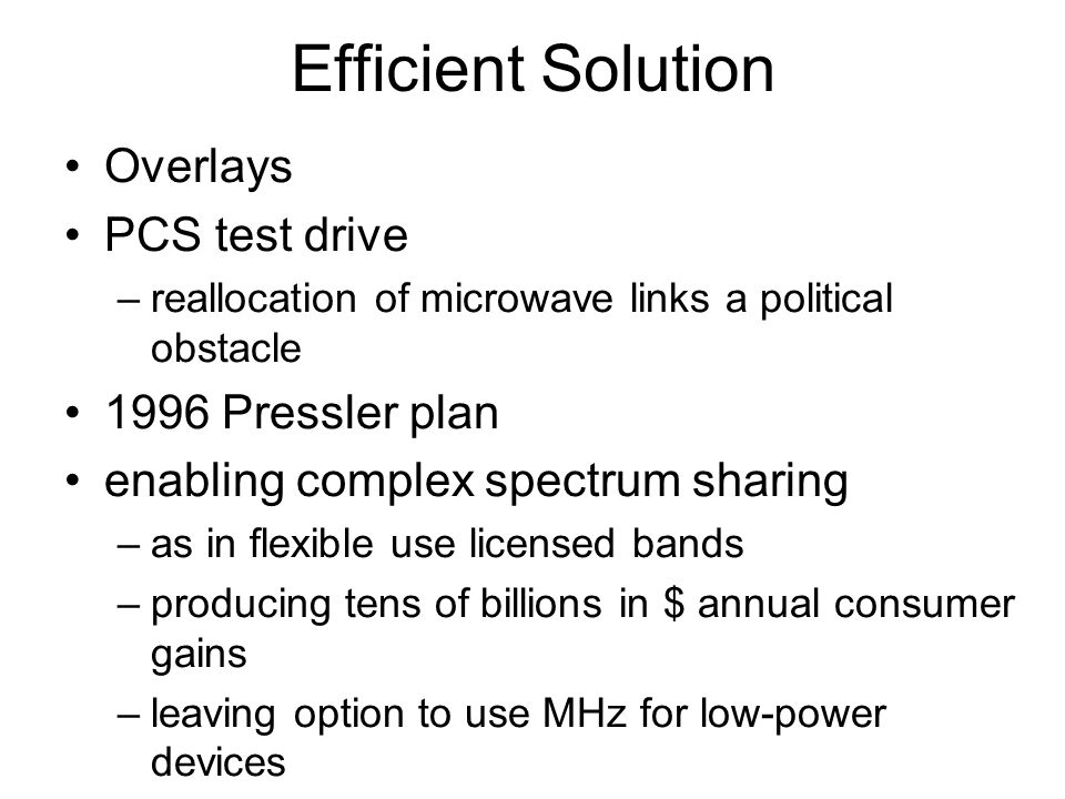 Efficient Solution Overlays PCS test drive –reallocation of microwave links a political obstacle 1996 Pressler plan enabling complex spectrum sharing –as in flexible use licensed bands –producing tens of billions in $ annual consumer gains –leaving option to use MHz for low-power devices