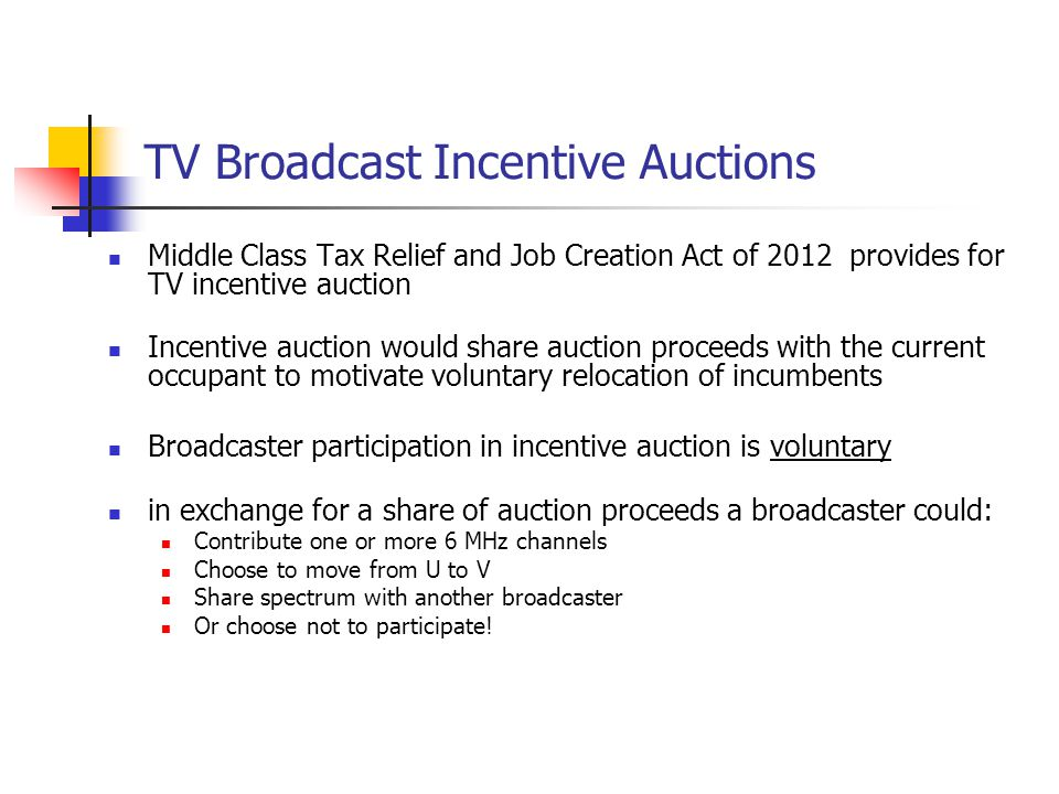 TV Broadcast Incentive Auctions Middle Class Tax Relief and Job Creation Act of 2012 provides for TV incentive auction Incentive auction would share a