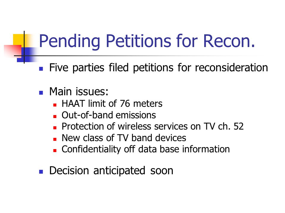 Pending Petitions for Recon. Five parties filed petitions for reconsideration Main issues: HAAT limit of 76 meters Out-of-band emissions Protection of